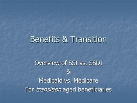 Benefits & Transition Overview of SSI vs. SSDI & Medicaid vs. Medicare For transition aged beneficiaries.