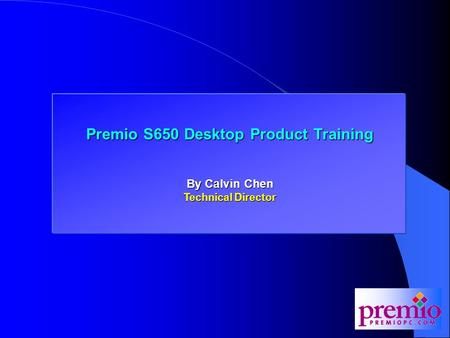 Premio 845D and 845MD Training Premio S650 Desktop Product Training By Calvin Chen Technical Director.