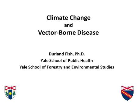 Climate Change and Vector-Borne Disease Durland Fish, Ph.D. Yale School of Public Health Yale School of Forestry and Environmental Studies.