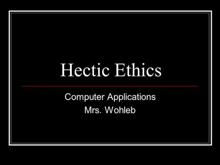 Hectic Ethics Computer Applications Mrs. Wohleb. Objectives Students will be able to: Describe ethical considerations resulting from technological advances.