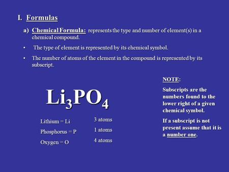 I. Formulas a)Chemical Formula: represents the type and number of element(s) in a chemical compound. The type of element is represented by its chemical.