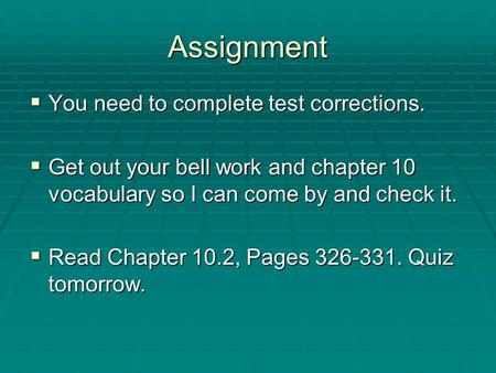 Assignment  You need to complete test corrections.  Get out your bell work and chapter 10 vocabulary so I can come by and check it.  Read Chapter 10.2,