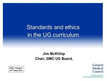  ImE Jim McKillop Chair, GMC UG Board, Standards and ethics in the UG curriculum IME, Glasgow 24 th June 2011.
