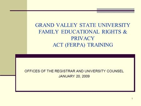 1 GRAND VALLEY STATE UNIVERSITY FAMILY EDUCATIONAL RIGHTS & PRIVACY ACT (FERPA) TRAINING OFFICES OF THE REGISTRAR AND UNIVERSITY COUNSEL JANUARY 20, 2009.