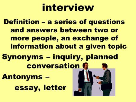 Interview Definition – a series of questions and answers between two or more people, an exchange of information about a given topic Synonyms – inquiry,
