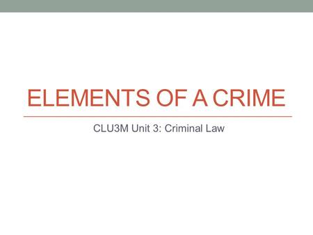 ELEMENTS OF A CRIME CLU3M Unit 3: Criminal Law. Convicting To convict a person of a criminal offence in Canada, the Crown must usually prove that two.