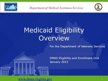 1 Medicaid Eligibility Overview For the Department of Veterans Services DMAS Eligibility and Enrollment Unit January 2013 www.dmas.virginia.gov 1 Department.