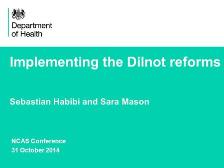 1 Implementing the Dilnot reforms Sebastian Habibi and Sara Mason NCAS Conference 31 October 2014.