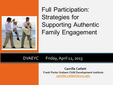 Camille Catlett Frank Porter Graham Child Development Institute DVAEYCFriday, April 12, 2013 Full Participation: Strategies for.