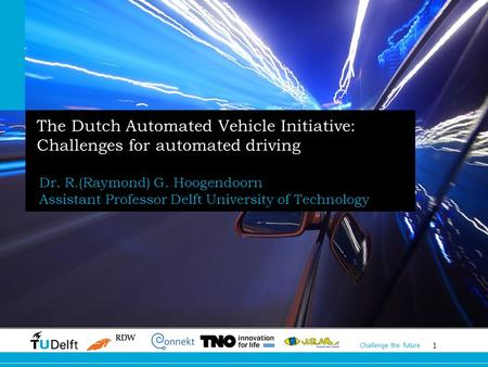 1 Challenge the future The Dutch Automated Vehicle Initiative: Challenges for automated driving Dr. R.(Raymond) G. Hoogendoorn Assistant Professor Delft.