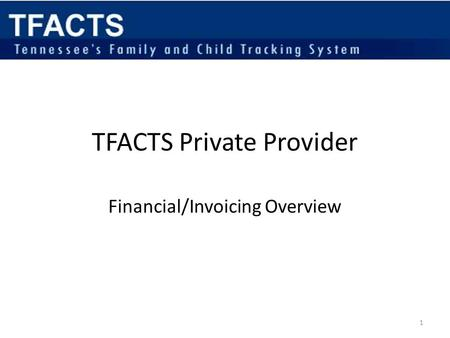 TFACTS Private Provider Financial/Invoicing Overview 1.