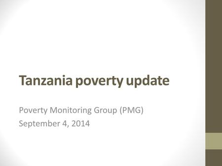 Tanzania poverty update Poverty Monitoring Group (PMG) September 4, 2014.