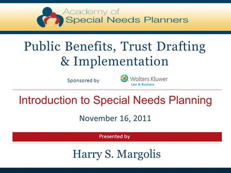 Presented by Sponsored by Introduction to Special Needs Planning Public Benefits, Trust Drafting & Implementation November 16, 2011 Harry S. Margolis.