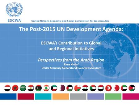 The Post-2015 UN Development Agenda: ESCWA's Contribution to Global and Regional Initiatives Perspectives from the Arab Region Rima Khalaf Under-Secretary-General.
