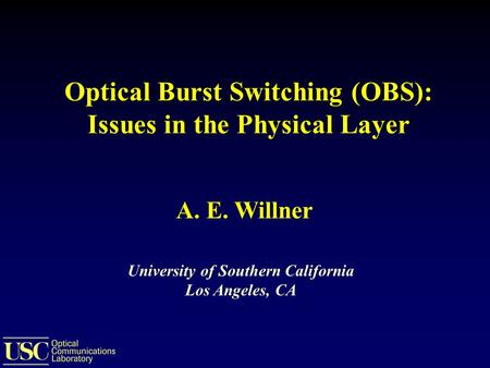 Optical Burst Switching (OBS): Issues in the Physical Layer University of Southern California Los Angeles, CA A. E. Willner.