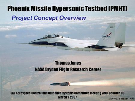 Phoenix Missile Hypersonic Testbed (PMHT) Project Concept Overview (ARTIST'S RENDITION) Thomas Jones NASA Dryden Flight Research Center SAE Aerospace Control.