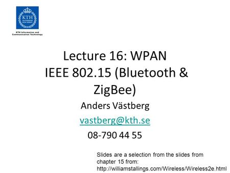 Lecture 16: WPAN IEEE 802.15 (Bluetooth & ZigBee) Anders Västberg 08-790 44 55 Slides are a selection from the slides from chapter 15 from: