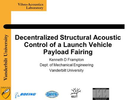 Vanderbilt University Vibro-Acoustics Laboratory 1 Decentralized Structural Acoustic Control of a Launch Vehicle Payload Fairing Kenneth D Frampton Dept.