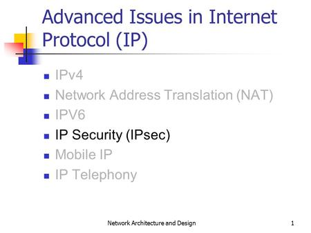1 Network Architecture and Design Advanced Issues in Internet Protocol (IP) IPv4 Network Address Translation (NAT) IPV6 IP Security (IPsec) Mobile IP IP.