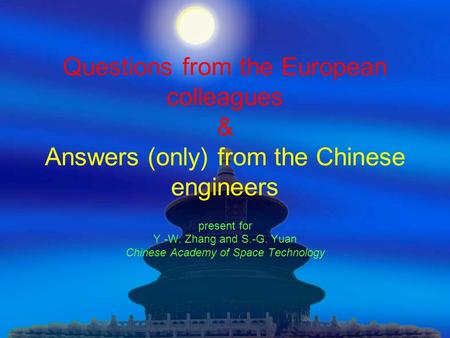 Questions from the European colleagues & Answers (only) from the Chinese engineers present for Y.-W. Zhang and S.-G. Yuan Chinese Academy of Space Technology.
