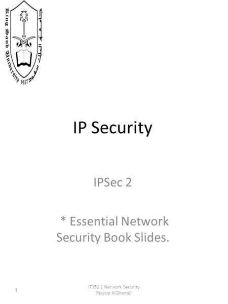 IP Security IPSec 2 * Essential Network Security Book Slides. IT352 | Network Security |Najwa AlGhamdi 1.