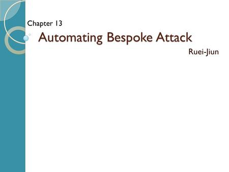 Automating Bespoke Attack Ruei-Jiun Chapter 13. Outline Uses of bespoke automation ◦ Enumerating identifiers ◦ Harvesting data ◦ Web application fuzzing.