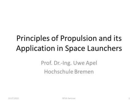 Principles of Propulsion and its Application in Space Launchers Prof. Dr.-Ing. Uwe Apel Hochschule Bremen 13.07.2012REVA Seminar1.