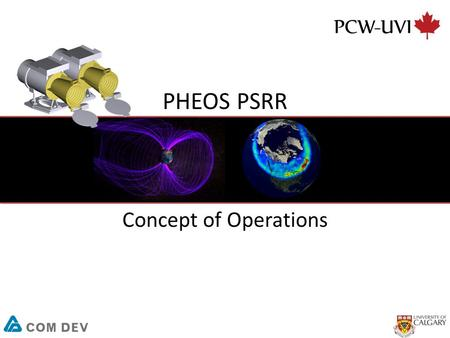 PHEOS PSRR Concept of Operations. 2 Scope The purpose of the PCW-UVI Concept of Operations (ConOps) is to communicate how mission systems will operate,
