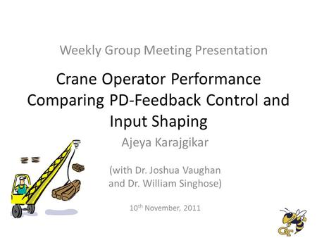 Crane Operator Performance Comparing PD-Feedback Control and Input Shaping Ajeya Karajgikar (with Dr. Joshua Vaughan and Dr. William Singhose) 10 th November,