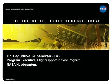 O F F I C E O F T H E C H I E F T E C H N O L O G I S T Dr. Laguduva Kubendran (LK) Program Executive, Flight Opportunities Program NASA Headquarters.
