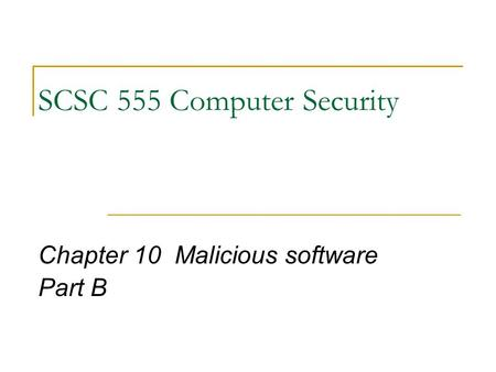 SCSC 555 Computer Security Chapter 10 Malicious software Part B.