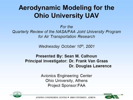 Aerodynamic Modeling for the Ohio University UAV For the Quarterly Review of the NASA/FAA Joint University Program for Air Transportation Research Wednesday.