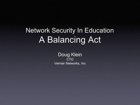 Network Security In Education A Balancing Act Doug Klein CTO Vernier Networks, Inc.