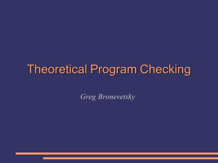 Theoretical Program Checking Greg Bronevetsky. Background The field of Program Checking is about 13 years old. Pioneered by Manuel Blum, Hal Wasserman,