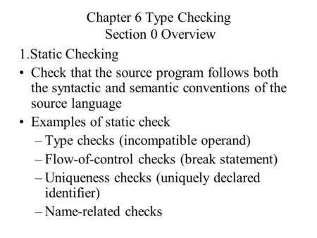 Chapter 6 Type Checking Section 0 Overview 1.Static Checking Check that the source program follows both the syntactic and semantic conventions of the source.