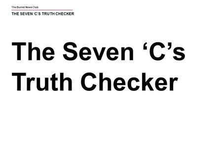 The Burnet News Club THE SEVEN 'C'S TRUTH CHECKER The Seven 'C's Truth Checker.