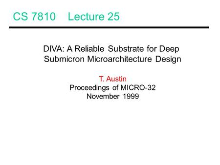 CS 7810 Lecture 25 DIVA: A Reliable Substrate for Deep Submicron Microarchitecture Design T. Austin Proceedings of MICRO-32 November 1999.