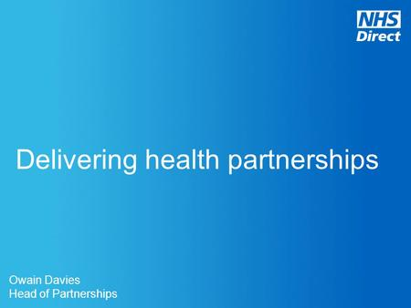 Delivering health partnerships Owain Davies Head of Partnerships.