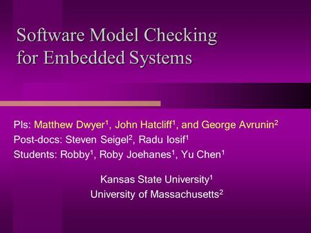 Software Model Checking for Embedded Systems PIs: Matthew Dwyer 1, John Hatcliff 1, and George Avrunin 2 Post-docs: Steven Seigel 2, Radu Iosif 1 Students: