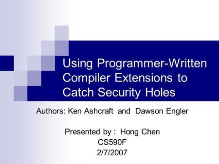 Using Programmer-Written Compiler Extensions to Catch Security Holes Authors: Ken Ashcraft and Dawson Engler Presented by : Hong Chen CS590F 2/7/2007.