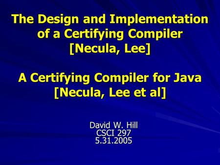 The Design and Implementation of a Certifying Compiler [Necula, Lee] A Certifying Compiler for Java [Necula, Lee et al] David W. Hill CSCI 297 5.31.2005.