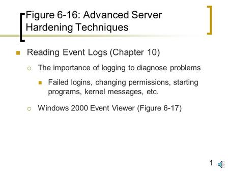 1 Figure 6-16: Advanced Server Hardening Techniques Reading Event Logs (Chapter 10)  The importance of logging to diagnose problems Failed logins, changing.