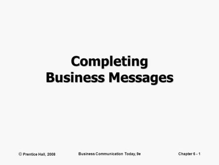 © Prentice Hall, 2008 Business Communication Today, 9eChapter 6 - 1 Completing Business Messages.