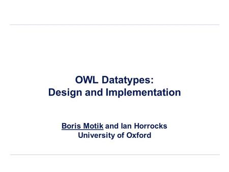 OWL Datatypes: Design and Implementation Boris Motik and Ian Horrocks University of Oxford.