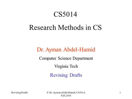 Revising Drafts© Dr. Ayman Abdel-Hamid, CS5014, Fall 2006 1 CS5014 Research Methods in CS Dr. Ayman Abdel-Hamid Computer Science Department Virginia Tech.