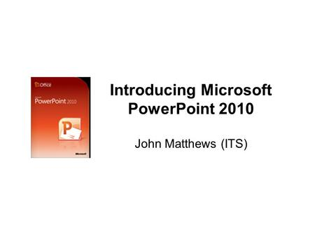 Introducing Microsoft PowerPoint 2010 John Matthews (ITS)