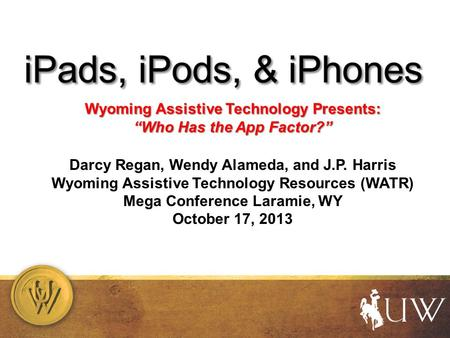 "Wyoming Assistive Technology Presents: ""Who Has the App Factor?"" Darcy Regan, Wendy Alameda, and J.P. Harris Wyoming Assistive Technology Resources (WATR)"