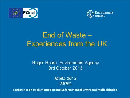 End of Waste – Experiences from the UK Roger Hoare, Environment Agency 3rd October 2013 Malta 2013 IMPEL Conference on Implementation and Enforcement of.