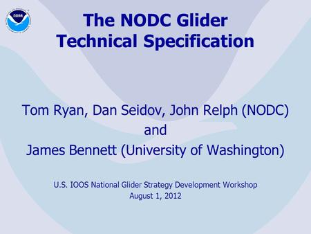 The NODC Glider Technical Specification Tom Ryan, Dan Seidov, John Relph (NODC) and James Bennett (University of Washington) U.S. IOOS National Glider.
