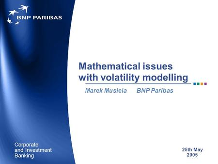 Corporate Banking and Investment Mathematical issues with volatility modelling Marek Musiela BNP Paribas 25th May 2005.